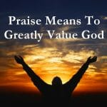 praise god, praise, worship, praise god means to greatly value him, praise means great value, praising god, rejoice in the lord